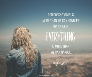 God doesn't give us more than we can handle?That's a lie.
