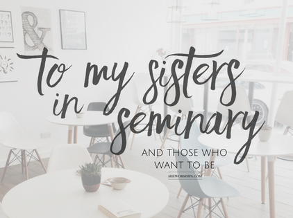 To My Sisters in Seminary (and those who want to be)